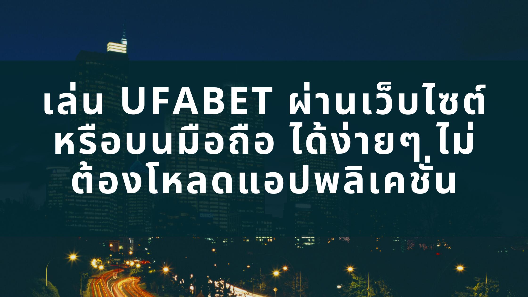 เล่น UFABETผ่านเว็บไซต์ หรือ บนมือถือ ได้ง่ายๆ ไม่ต้องโหลดแอปพลิเคชั่น