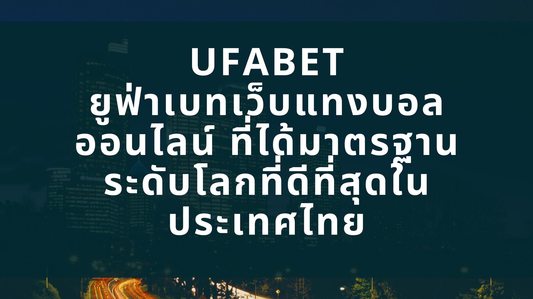 UFABET ยูฟ่าเบทเว็บแทงบอลออนไลน์ ที่ได้มาตรฐานระดับโลกที่ดีที่สุดในประเทศไทย